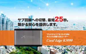 マルチキャリア&マルチSIM モバイル回線冗長ルーター Coral Edge R3090