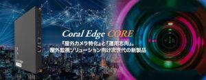 『屋外カメラ特化』と『運用志向』を コアとして屋外監視ソリューション向け 次世代の新製品 Coral Edge COREをリリース