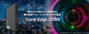 『屋外カメラ特化』と『運用指向』を コアとして屋外監視ソリューション向け 次世代の新製品 Coral Edge COREをリリース